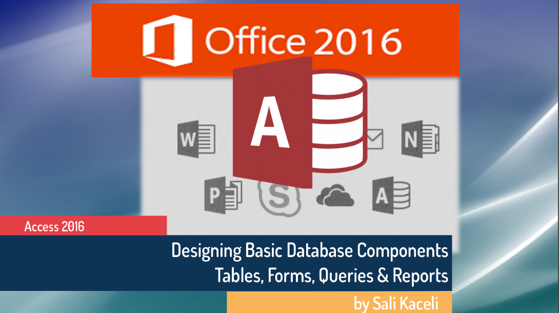 Microsoft Access 2016: Modifying Tables, Creating Forms, Queries and